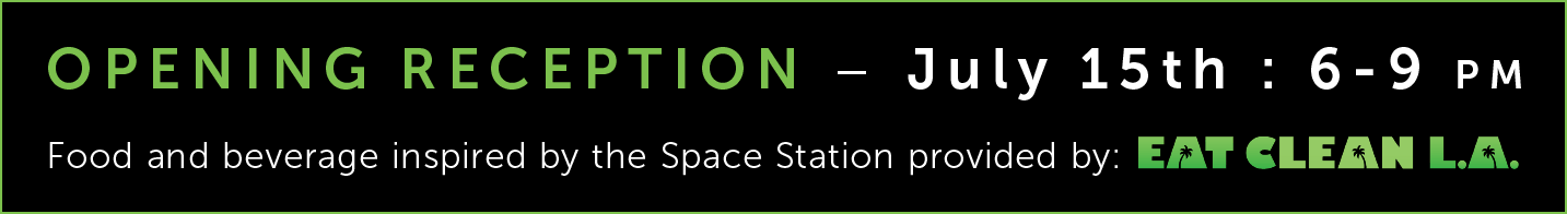 OPENING RECEPTION - July 15th : 6-9 pm - Food and beverage inspired by the Space Station provided by: eatcleanla.com